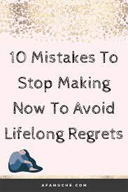 Mistakes to Stop Making Now to Avoid Lifelong Regrets